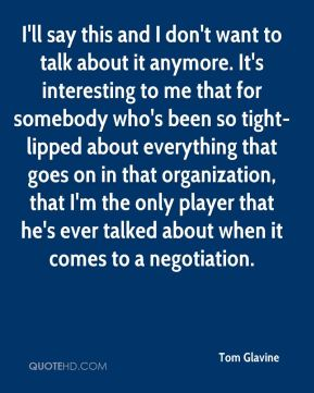 Tom Glavine  - I'll say this and I don't want to talk about it anymore. It's interesting to me that for somebody who's been so tight-lipped about everything that goes on in that organization, that I'm the only player that he's ever talked about when it comes to a negotiation.