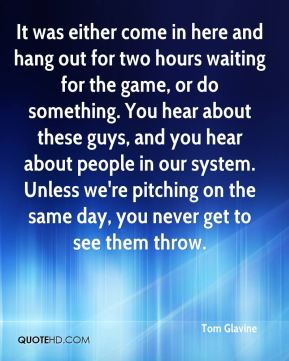 Tom Glavine  - It was either come in here and hang out for two hours waiting for the game, or do something. You hear about these guys, and you hear about people in our system. Unless we're pitching on the same day, you never get to see them throw.