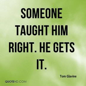 Tom Glavine  - Someone taught him right. He gets it.