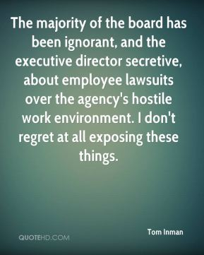 Tom Inman  - The majority of the board has been ignorant, and the executive director secretive, about employee lawsuits over the agency's hostile work environment. I don't regret at all exposing these things.