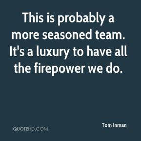 Tom Inman  - This is probably a more seasoned team. It's a luxury to have all the firepower we do.