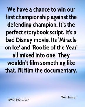 Tom Inman  - We have a chance to win our first championship against the defending champion. It's the perfect storybook script. It's a bad Disney movie. Its 'Miracle on Ice' and 'Rookie of the Year' all mixed into one. They wouldn't film something like that. I'll film the documentary.