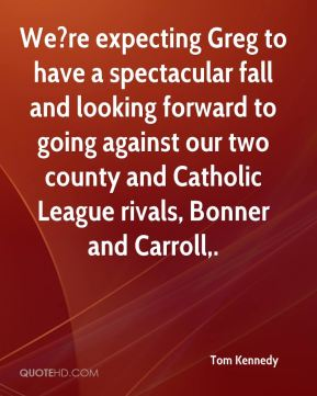 We?re expecting Greg to have a spectacular fall and looking forward to going against our two county and Catholic League rivals, Bonner and Carroll.
