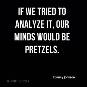 If we tried to analyze it, our minds would be pretzels.