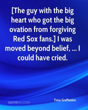 Tony Graffanino  - [The guy with the big heart who got the big ovation from forgiving Red Sox fans.] I was moved beyond belief, ... I could have cried.