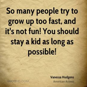 Vanessa Hudgens - So many people try to grow up too fast, and it's not fun! You should stay a kid as long as possible!