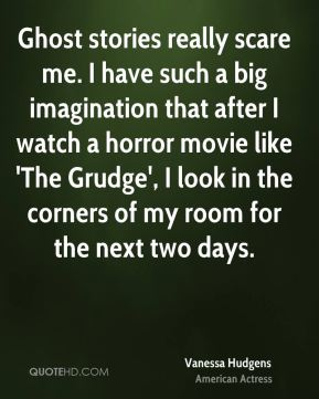 Ghost stories really scare me. I have such a big imagination that after I watch a horror movie like 'The Grudge', I look in the corners of my room for the next two days.