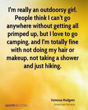 Vanessa Hudgens - I'm really an outdoorsy girl. People think I can't go anywhere without getting all primped up, but I love to go camping, and I'm totally fine with not doing my hair or makeup, not taking a shower and just hiking.