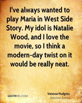 Vanessa Hudgens - I've always wanted to play Maria in West Side Story. My idol is Natalie Wood, and I love the movie, so I think a modern-day twist on it would be really neat.