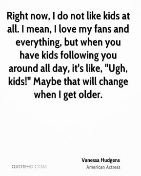 """Vanessa Hudgens - Right now, I do not like kids at all. I mean, I love my fans and everything, but when you have kids following you around all day, it's like, """"Ugh, kids!"""" Maybe that will change when I get older."""