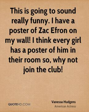 This is going to sound really funny. I have a poster of Zac Efron on my wall! I think every girl has a poster of him in their room so, why not join the club!