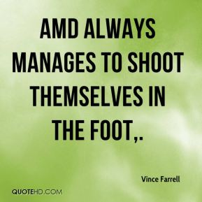 Vince Farrell  - AMD always manages to shoot themselves in the foot.