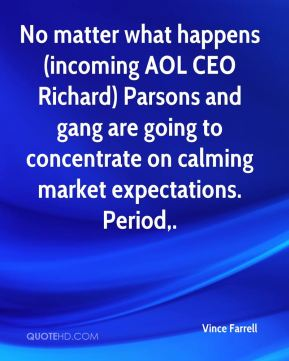 Vince Farrell  - No matter what happens (incoming AOL CEO Richard) Parsons and gang are going to concentrate on calming market expectations. Period.