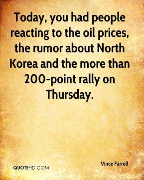 Today, you had people reacting to the oil prices, the rumor about North Korea and the more than 200-point rally on Thursday.