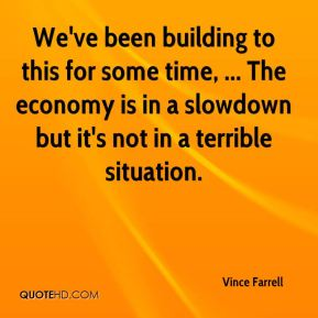 We've been building to this for some time, ... The economy is in a slowdown but it's not in a terrible situation.