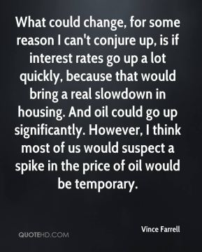 Vince Farrell  - What could change, for some reason I can't conjure up, is if interest rates go up a lot quickly, because that would bring a real slowdown in housing. And oil could go up significantly. However, I think most of us would suspect a spike in the price of oil would be temporary.
