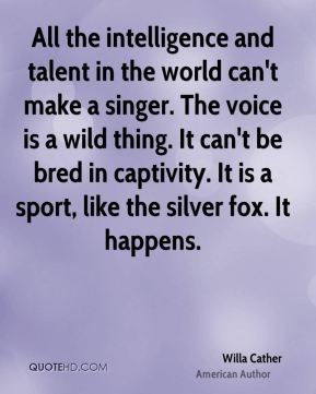 Willa Cather - All the intelligence and talent in the world can't make a singer. The voice is a wild thing. It can't be bred in captivity. It is a sport, like the silver fox. It happens.