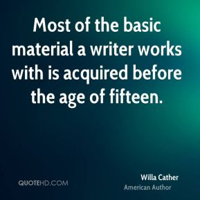 Most of the basic material a writer works with is acquired before the age of fifteen.