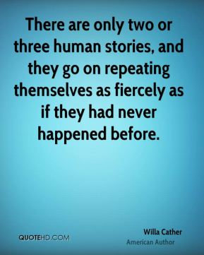 There are only two or three human stories, and they go on repeating themselves as fiercely as if they had never happened before.