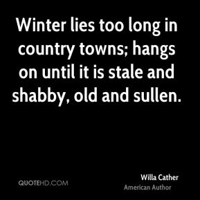 Willa Cather - Winter lies too long in country towns; hangs on until it is stale and shabby, old and sullen.