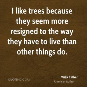 I like trees because they seem more resigned to the way they have to live than other things do.