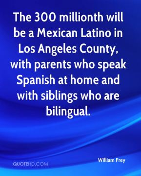 William Frey  - The 300 millionth will be a Mexican Latino in Los Angeles County, with parents who speak Spanish at home and with siblings who are bilingual.