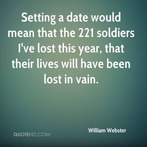 William Webster  - Setting a date would mean that the 221 soldiers I've lost this year, that their lives will have been lost in vain.