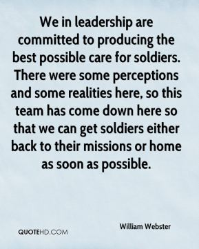 William Webster  - We in leadership are committed to producing the best possible care for soldiers. There were some perceptions and some realities here, so this team has come down here so that we can get soldiers either back to their missions or home as soon as possible.