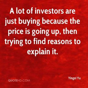 Yingxi Yu  - A lot of investors are just buying because the price is going up, then trying to find reasons to explain it.