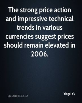 Yingxi Yu  - The strong price action and impressive technical trends in various currencies suggest prices should remain elevated in 2006.