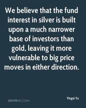 Yingxi Yu  - We believe that the fund interest in silver is built upon a much narrower base of investors than gold, leaving it more vulnerable to big price moves in either direction.