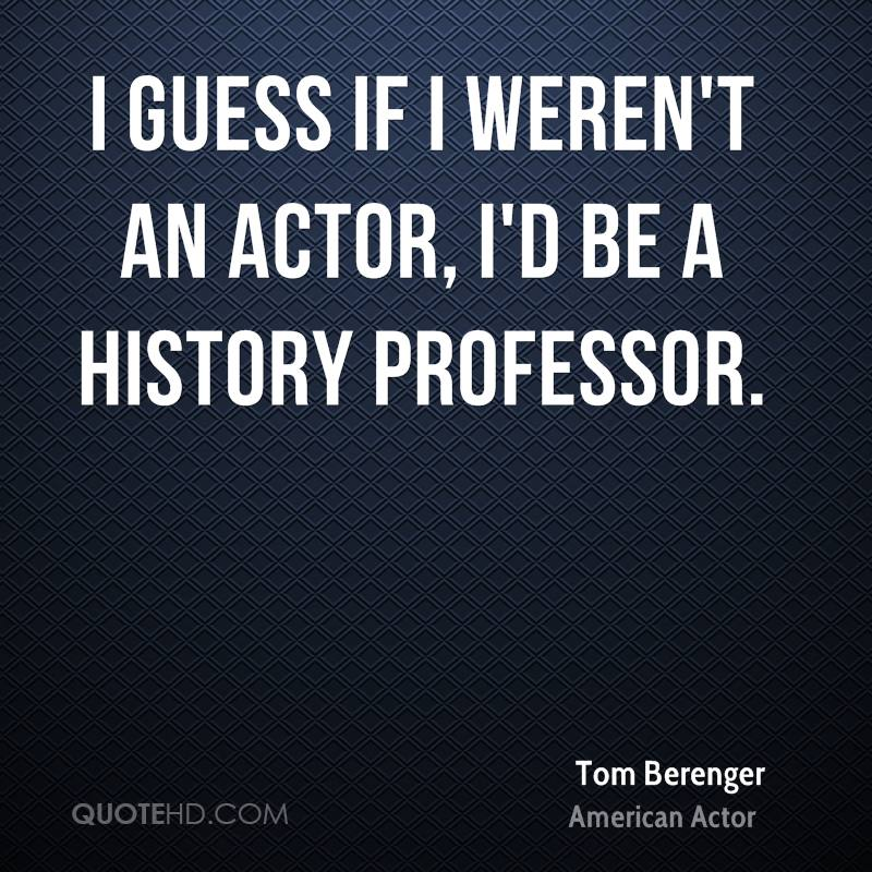 I guess if I weren't an actor, I'd be a history professor.
