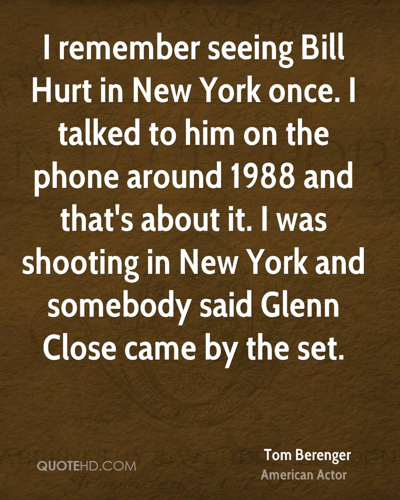 I remember seeing Bill Hurt in New York once. I talked to him on the phone around 1988 and that's about it. I was shooting in New York and somebody said Glenn Close came by the set.