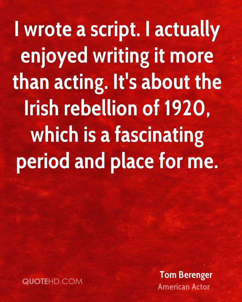 I wrote a script. I actually enjoyed writing it more than acting. It's about the Irish rebellion of 1920, which is a fascinating period and place for me.