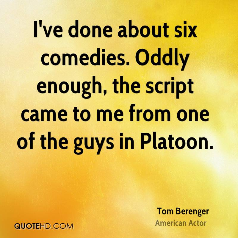 I've done about six comedies. Oddly enough, the script came to me from one of the guys in Platoon.