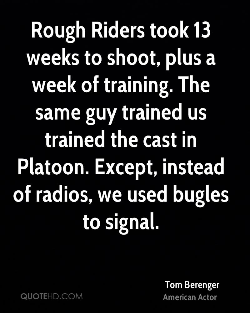 Rough Riders took 13 weeks to shoot, plus a week of training. The same guy trained us trained the cast in Platoon. Except, instead of radios, we used bugles to signal.