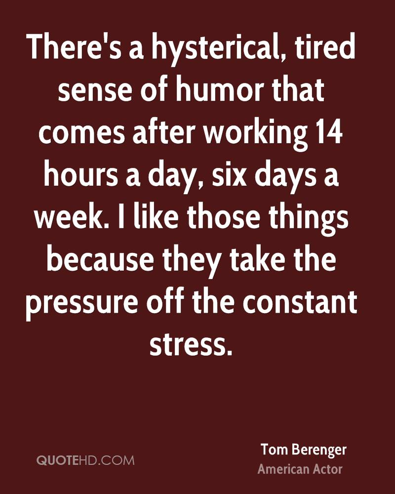 There's a hysterical, tired sense of humor that comes after working 14 hours a day, six days a week. I like those things because they take the pressure off the constant stress.