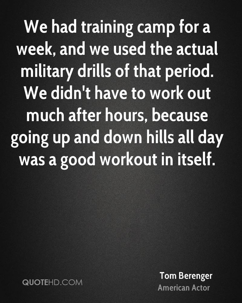 We had training camp for a week, and we used the actual military drills of that period. We didn't have to work out much after hours, because going up and down hills all day was a good workout in itself.