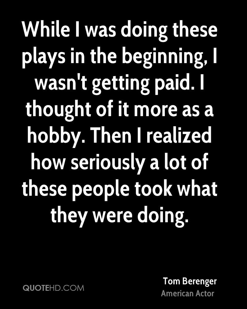 While I was doing these plays in the beginning, I wasn't getting paid. I thought of it more as a hobby. Then I realized how seriously a lot of these people took what they were doing.