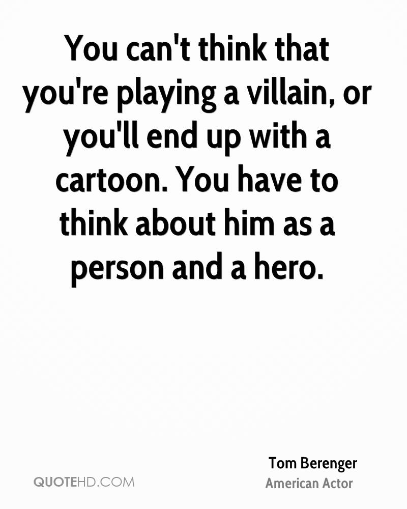 You can't think that you're playing a villain, or you'll end up with a cartoon. You have to think about him as a person and a hero.