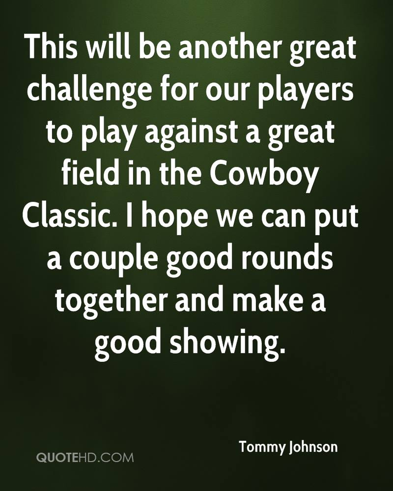 This will be another great challenge for our players to play against a great field in the Cowboy Classic. I hope we can put a couple good rounds together and make a good showing.