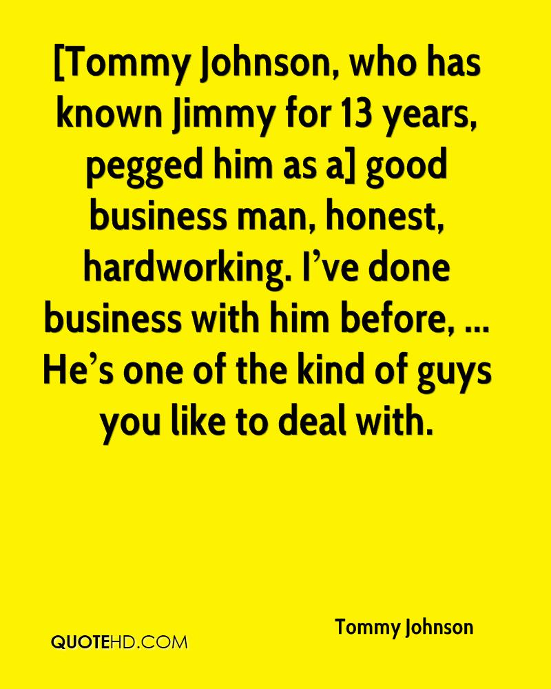 [Tommy Johnson, who has known Jimmy for 13 years, pegged him as a] good business man, honest, hardworking. I've done business with him before, ... He's one of the kind of guys you like to deal with.