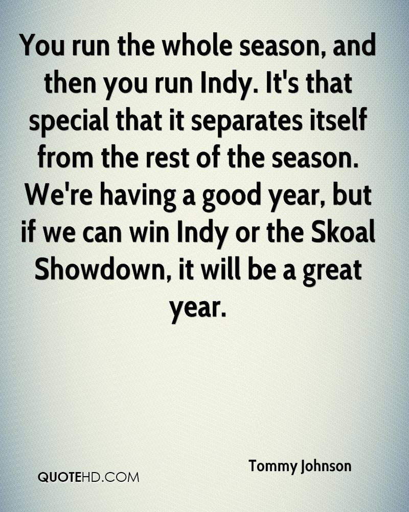 You run the whole season, and then you run Indy. It's that special that it separates itself from the rest of the season. We're having a good year, but if we can win Indy or the Skoal Showdown, it will be a great year.
