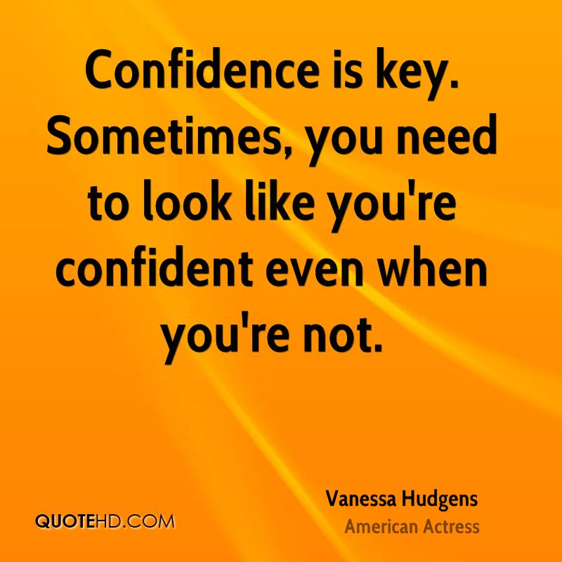 Confidence is key. Sometimes, you need to look like you're confident even when you're not.