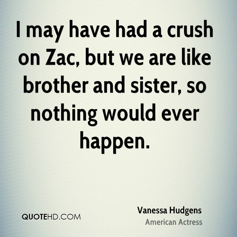 I may have had a crush on Zac, but we are like brother and sister, so nothing would ever happen.