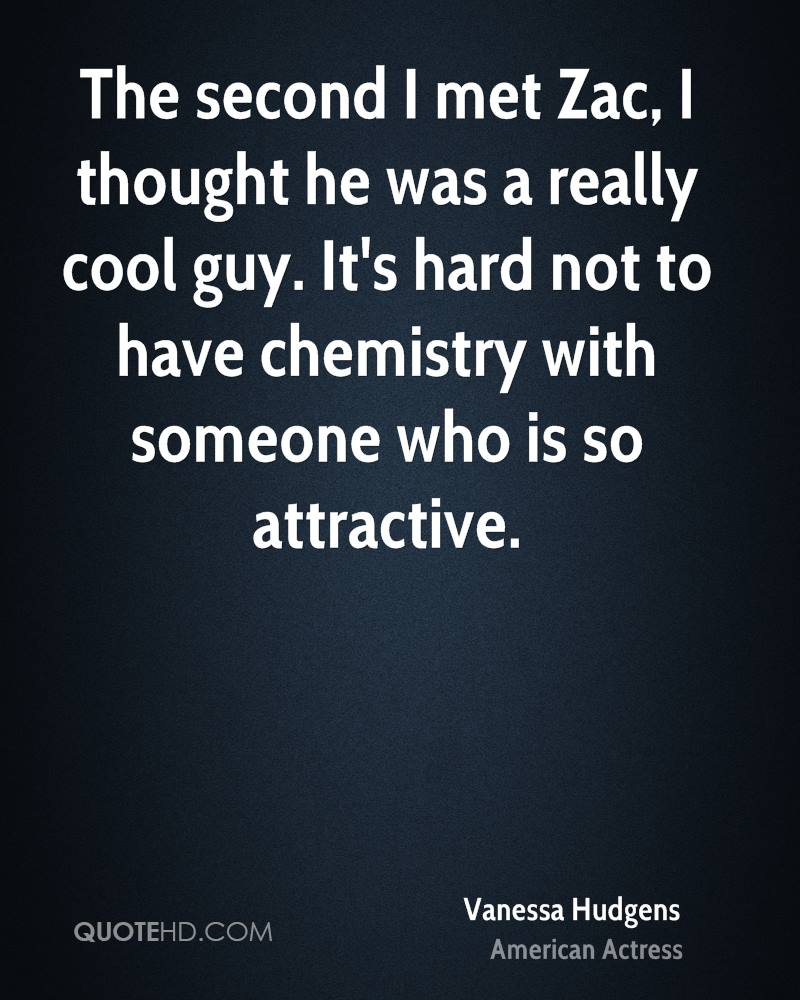 The second I met Zac, I thought he was a really cool guy. It's hard not to have chemistry with someone who is so attractive.