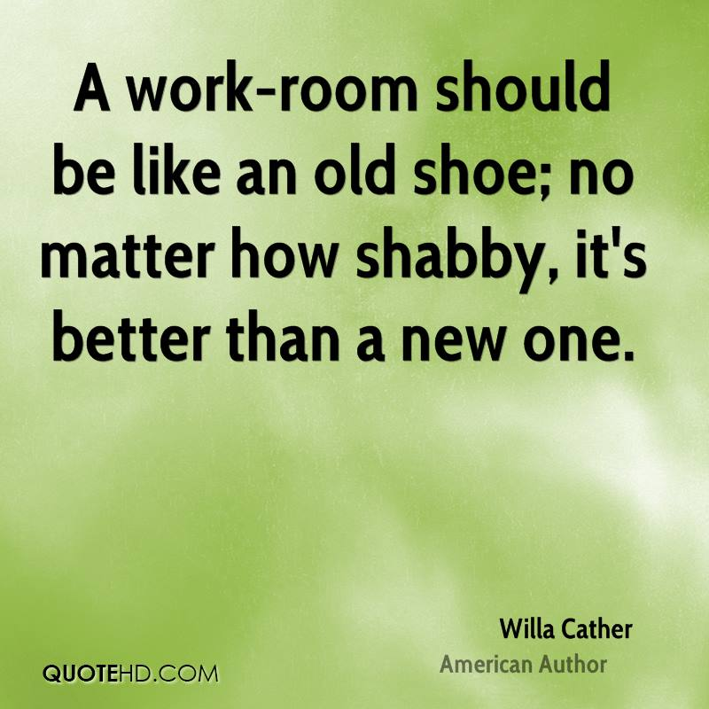 A work-room should be like an old shoe; no matter how shabby, it's better than a new one.