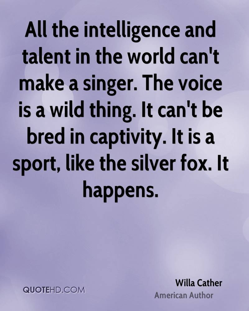 All the intelligence and talent in the world can't make a singer. The voice is a wild thing. It can't be bred in captivity. It is a sport, like the silver fox. It happens.