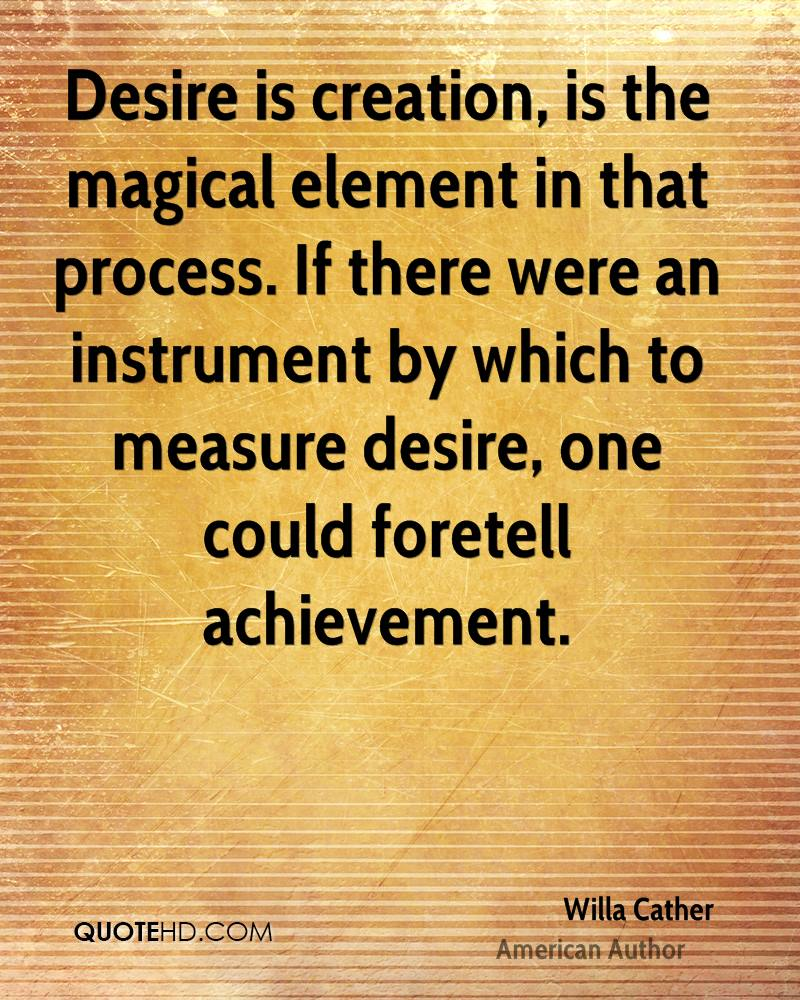 Desire is creation, is the magical element in that process. If there were an instrument by which to measure desire, one could foretell achievement.