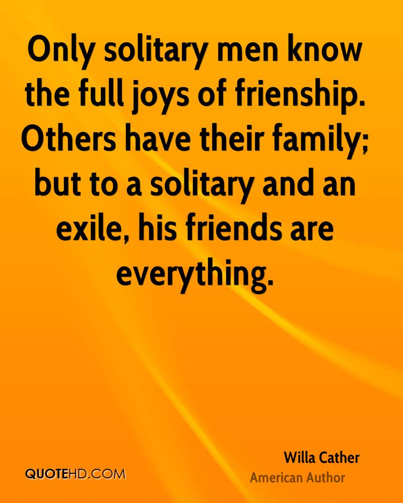 Only solitary men know the full joys of frienship. Others have their family; but to a solitary and an exile, his friends are everything.